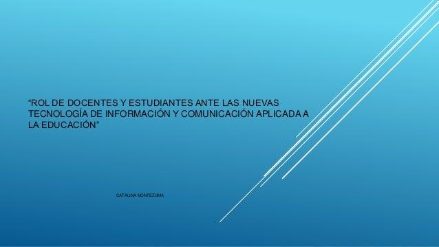 """""""ROL DE DOCENTES Y ESTUDIANTES ANTE LAS NUEVAS TECNOLOGÍA DE INFORMACIÓN Y COMUNICACIÓN APLICADA A LA EDUCACIÓN"""" CATALINA ..."""
