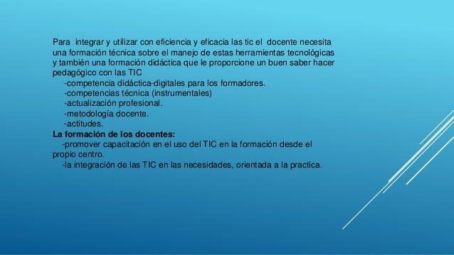 Para integrar y utilizar con eficiencia y eficacia las tic el docente necesita una formación técnica sobre el manejo de es...