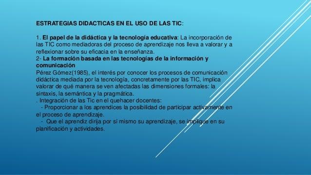 ESTRATEGIAS DIDACTICAS EN EL USO DE LAS TIC: 1. El papel de la didáctica y la tecnología educativa: La incorporación de la...