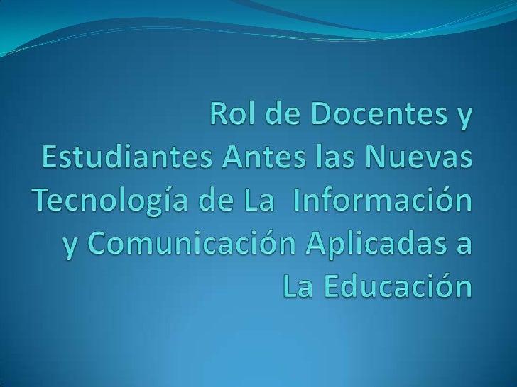 Rol de Docentes y Estudiantes Antes las Nuevas Tecnología de La  Información y Comunicación Aplicadas a La Educación <br />