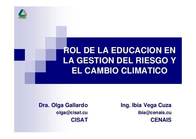 ROL DE LA EDUCACION ENLA GESTION DEL RIESGO YEL CAMBIO CLIMATICOIng. Ibia Vega Cuzaibia@cenais.cuCENAISDra. Olga Gallardoo...