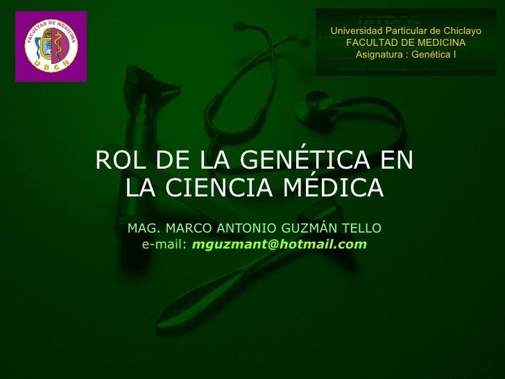 ROL DE LA GENÉTICA EN LA CIENCIA MÉDICA MAG. MARCO ANTONIO GUZMÁN TELLO e-mail:  [email_address] Universidad Particular de...