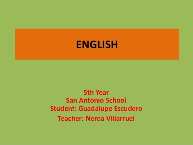 ENGLISH          5th Year    San Antonio SchoolStudent: Guadalupe Escudero  Teacher: Nerea Villarruel