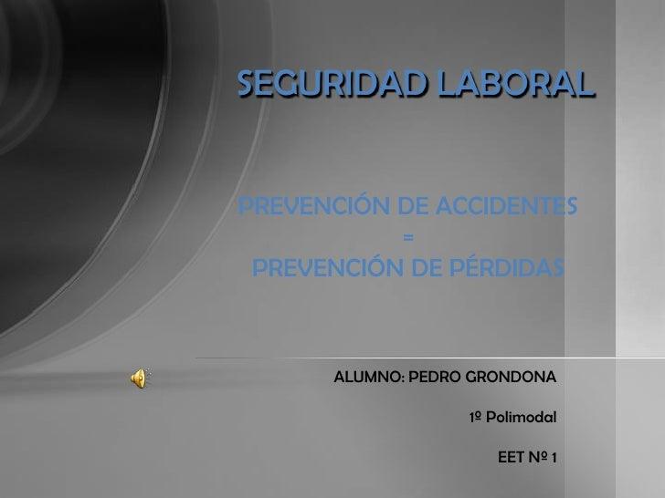 SEGURIDADLABORAL<br />PREVENCIÓN DE ACCIDENTES <br />= <br />PREVENCIÓN DE PÉRDIDAS<br />ALUMNO: PEDRO GRONDONA<br />1º Po...