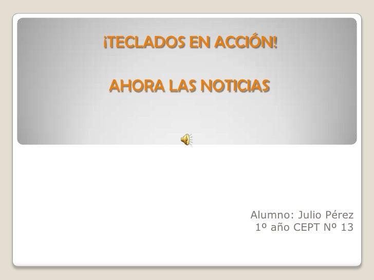 ¡TECLADOS EN ACCIÓN!<br />AHORA LAS NOTICIAS<br />Alumno: Julio Pérez<br />1º año CEPT Nº 13<br />
