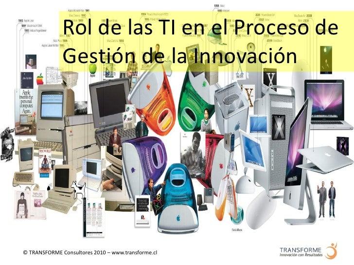 Rol de las TI en el Proceso de               Gestión de la Innovación     © TRANSFORME Consultores 2010 – www.transforme.cl
