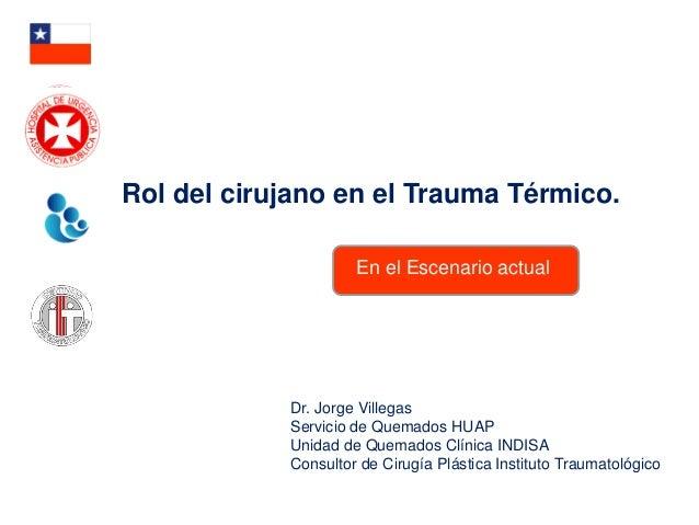 Rol del cirujano en el Trauma Térmico. En el Escenario actual  Dr. Jorge Villegas Servicio de Quemados HUAP Unidad de Quem...