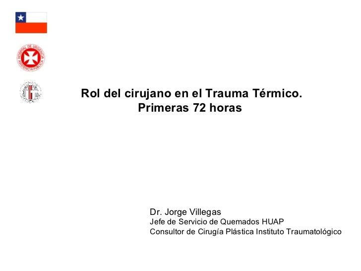 Dr. Jorge Villegas Jefe de Servicio de Quemados HUAP Consultor de Cirugía Plástica Instituto Traumatológico Rol del ciruja...