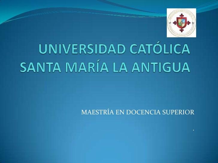 UNIVERSIDAD CATÓLICA SANTA MARÍA LA ANTIGUA<br />MAESTRÍA EN DOCENCIA SUPERIOR<br />.<br />