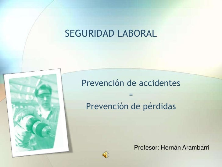 SEGURIDAD LABORAL<br />Prevención de accidentes <br />= <br />Prevenciónde pérdidas<br />Profesor: Hernán Arambarri<br />