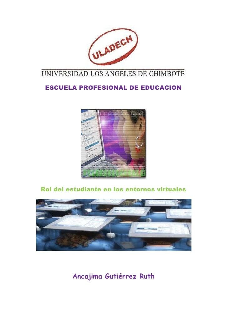 ESCUELA PROFESIONAL DE EDUCACION     Rol del estudiante en los entornos virtuales              Ancajima Gutiérrez Ruth