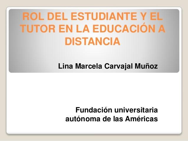 ROL DEL ESTUDIANTE Y EL TUTOR EN LA EDUCACIÓN A DISTANCIA Lina Marcela Carvajal Muñoz Fundación universitaria autónoma de ...