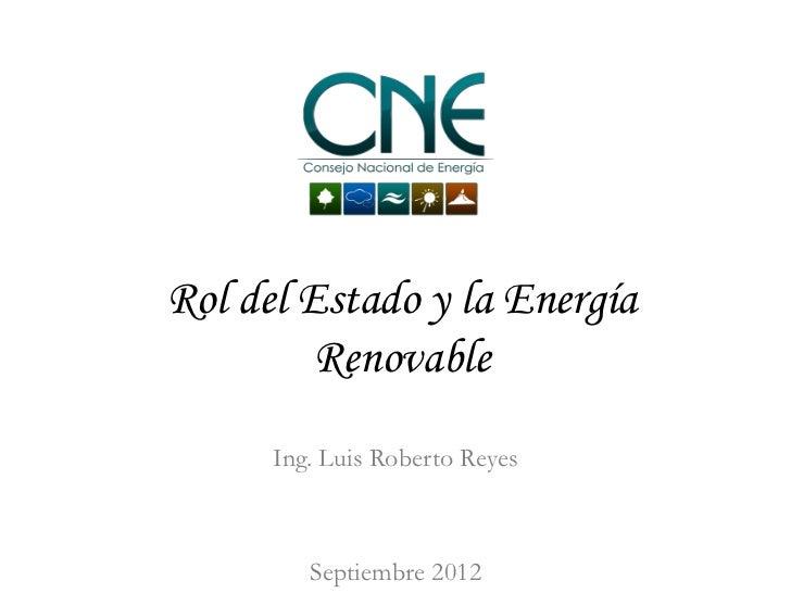 Rol del Estado y la Energía         Renovable      Ing. Luis Roberto Reyes         Septiembre 2012