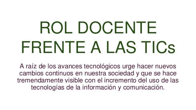 ROL DOCENTE FRENTE A LAS TICs A raíz de los avances tecnológicos urge hacer nuevos cambios continuos en nuestra sociedad y...