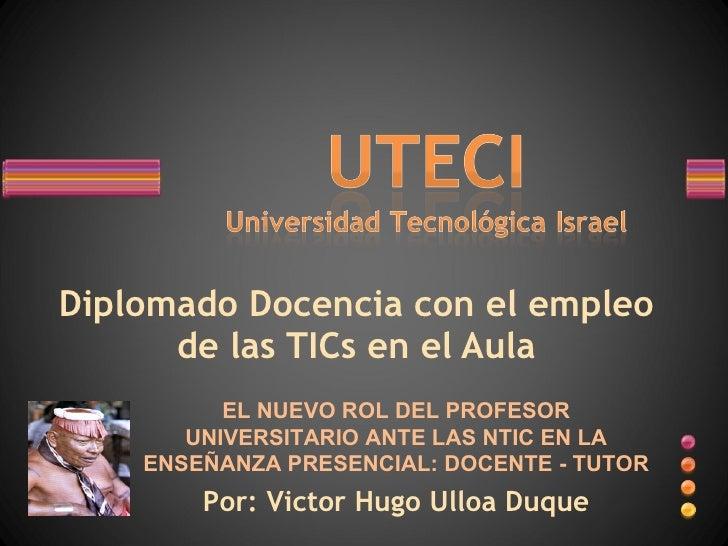 Diplomado Docencia con el empleo de las TICs en el Aula EL NUEVO ROL DEL PROFESOR UNIVERSITARIO ANTE LAS NTIC EN LA ENSEÑA...