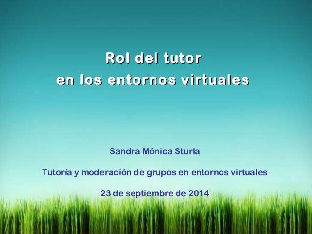 RRooll ddeell ttuuttoorr  eenn llooss eennttoorrnnooss vviirrttuuaalleess  Sandra Mónica Sturla  Tutoría y moderación de g...