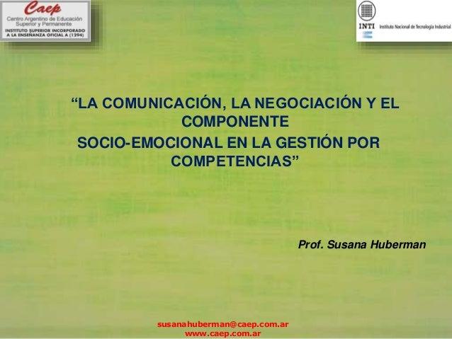"""""""LA COMUNICACIÓN, LA NEGOCIACIÓN Y EL COMPONENTE SOCIO-EMOCIONAL EN LA GESTIÓN POR COMPETENCIAS"""" Prof. Susana Huberman sus..."""