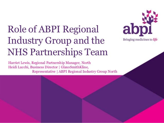 Role of ABPI Regional Industry Group and the NHS Partnerships Team Harriet Lewis, Regional Partnership Manager, North Heid...