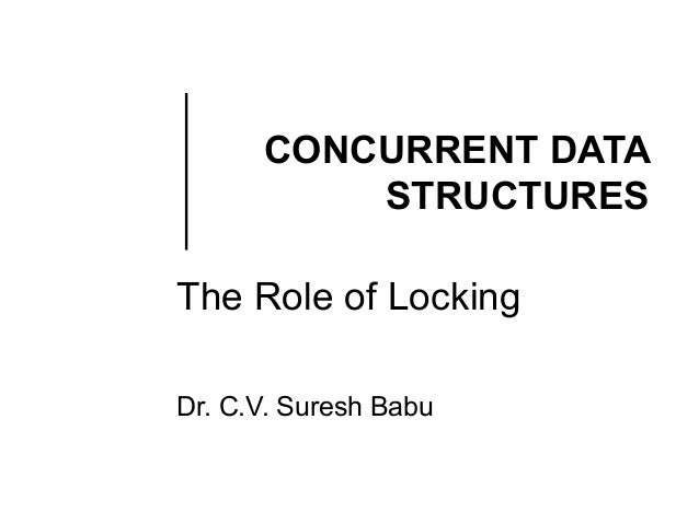 CONCURRENT DATA STRUCTURES The Role of Locking Dr. C.V. Suresh Babu