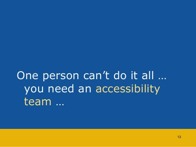 One person can't do it all …  you need an accessibility  team …  13