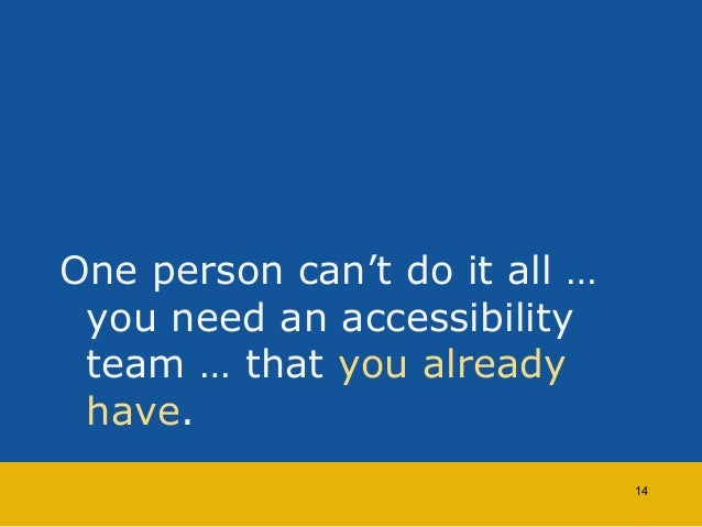 One person can't do it all …  you need an accessibility  team … that you already  have.  14