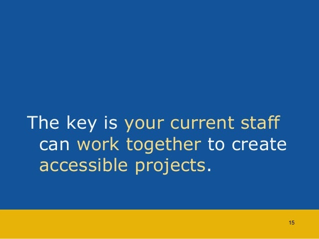 The key is your current staff  can work together to create  accessible projects.  15