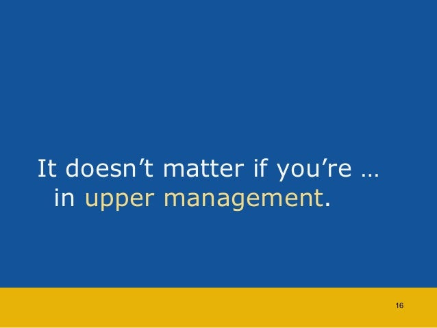It doesn't matter if you're …  in upper management.  16