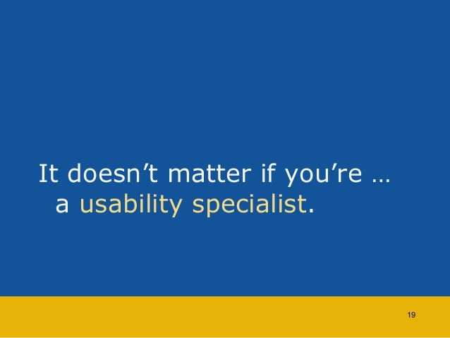 It doesn't matter if you're …  a usability specialist.  19