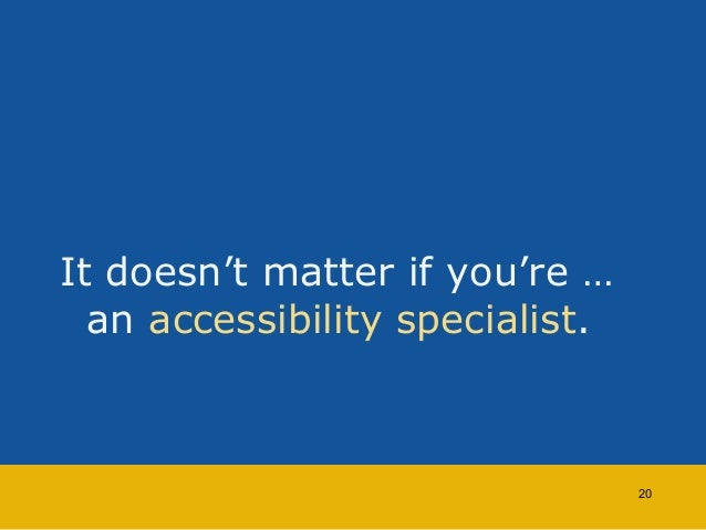 It doesn't matter if you're …  an accessibility specialist.  20