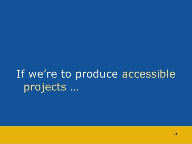 If we're to produce accessible  projects …  21