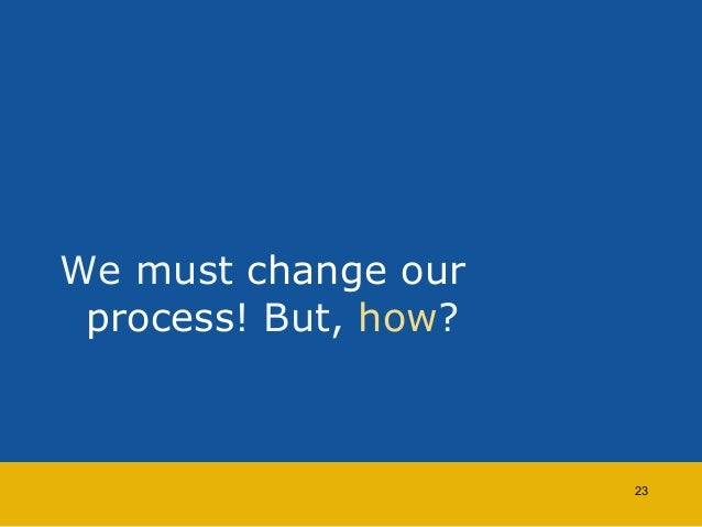 We must change our  process! But, how?  23