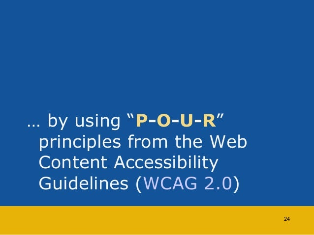 """… by using """"P-O-U-R""""  principles from the Web  Content Accessibility  Guidelines (WCAG 2.0)  24"""