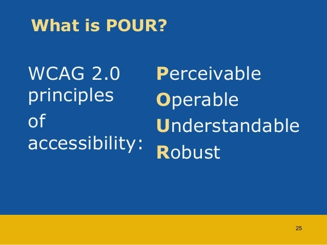 What is POUR?  WCAG 2.0  principles  of  accessibility:  Perceivable  Operable  Understandable  Robust  25