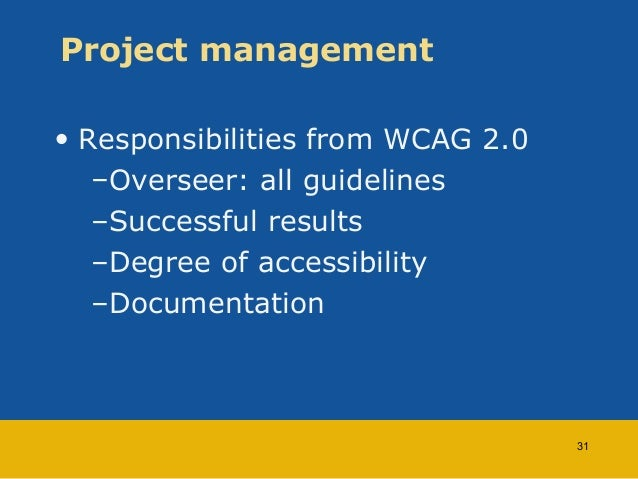 Project management  • Responsibilities from WCAG 2.0  –Overseer: all guidelines  –Successful results  –Degree of accessibi...