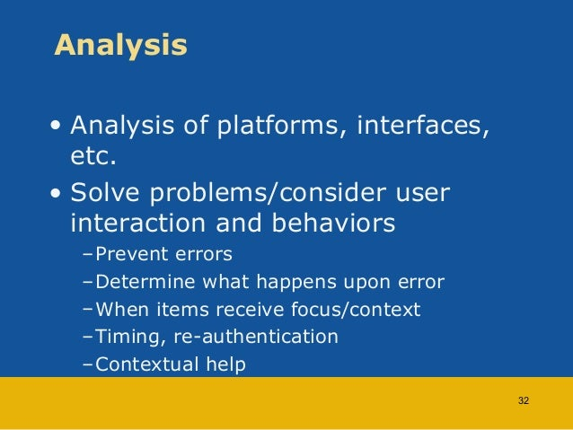 Analysis  • Analysis of platforms, interfaces,  etc.  • Solve problems/consider user  interaction and behaviors  –Prevent ...
