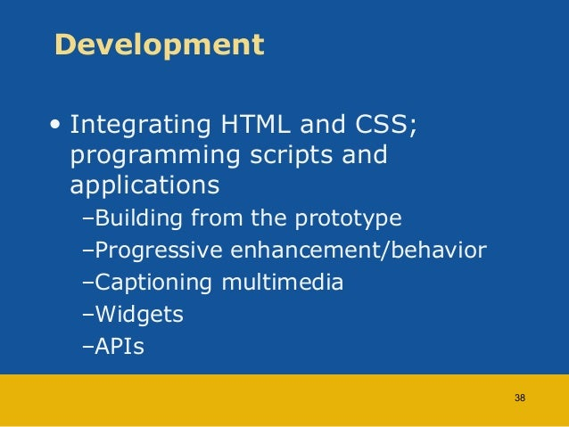 Development  • Integrating HTML and CSS;  programming scripts and  applications  –Building from the prototype  –Progressiv...