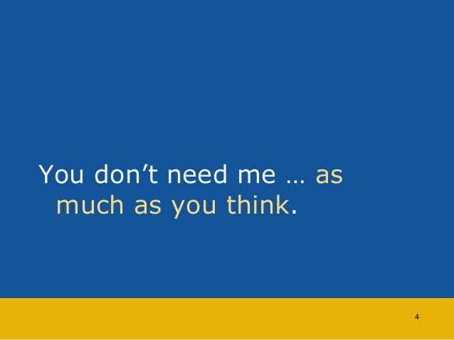 You don't need me … as  much as you think.  4