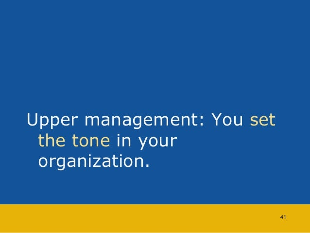 Upper management: You set  the tone in your  organization.  41