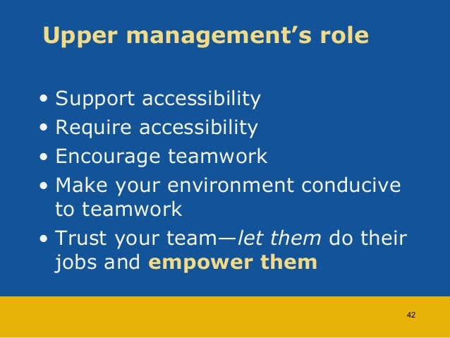 Upper management's role  • Support accessibility  • Require accessibility  • Encourage teamwork  • Make your environment c...