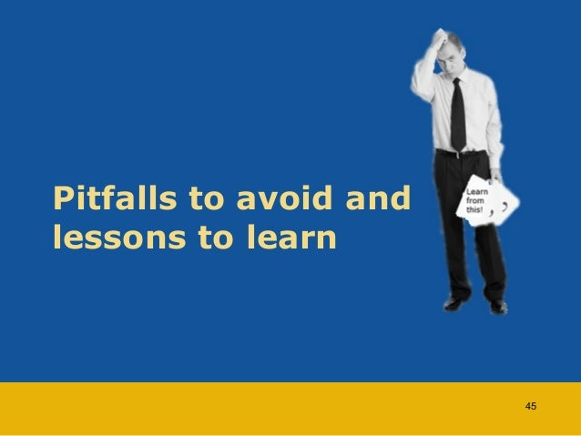 Pitfalls to avoid and  lessons to learn  45