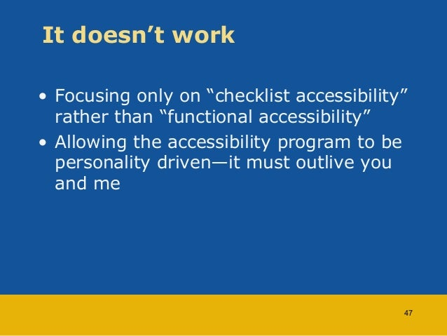 """It doesn't work  • Focusing only on """"checklist accessibility""""  rather than """"functional accessibility""""  • Allowing the acce..."""