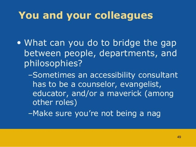 You and your colleagues  • What can you do to bridge the gap  between people, departments, and  philosophies?  –Sometimes ...