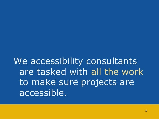 We accessibility consultants  are tasked with all the work  to make sure projects are  accessible.  5