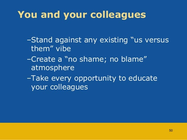 """You and your colleagues  –Stand against any existing """"us versus  them"""" vibe  –Create a """"no shame; no blame""""  atmosphere  –..."""