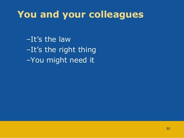 You and your colleagues  –It's the law  –It's the right thing  –You might need it  53