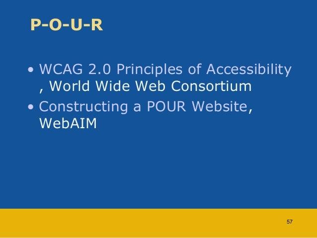 P-O-U-R  • WCAG 2.0 Principles of Accessibility  , World Wide Web Consortium  • Constructing a POUR Website,  WebAIM  57