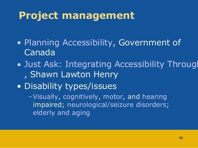 Project management  • Planning Accessibility, Government of  Canada  • Just Ask: Integrating Accessibility Throughout , Sh...