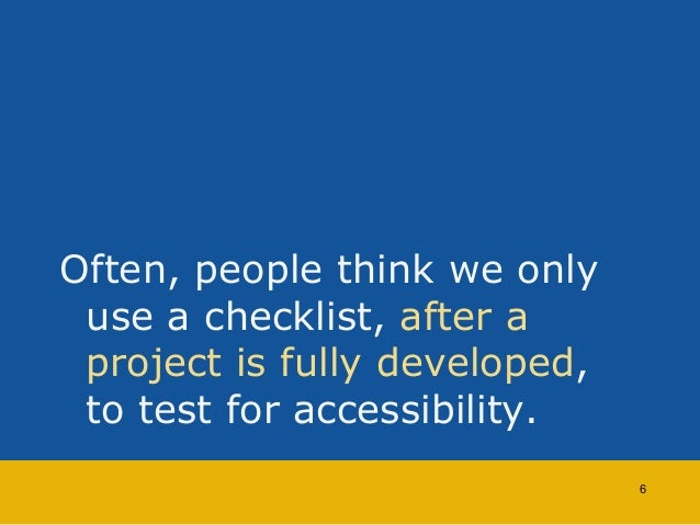 Often, people think we only  use a checklist, after a  project is fully developed,  to test for accessibility.  6