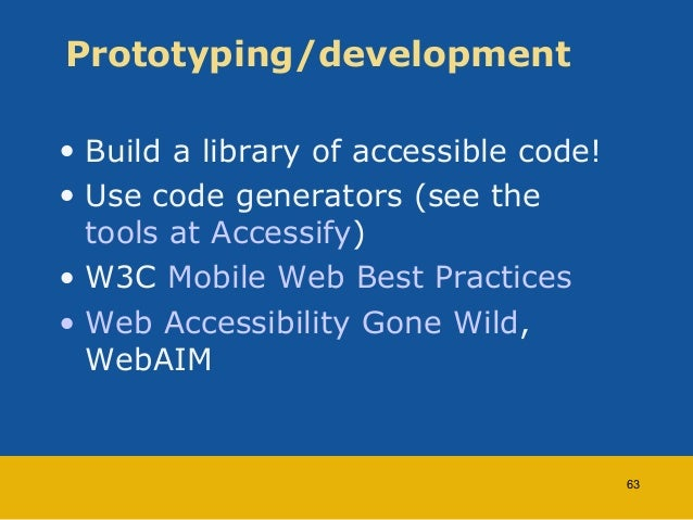 Prototyping/development  • Build a library of accessible code!  • Use code generators (see the  tools at Accessify)  • W3C...