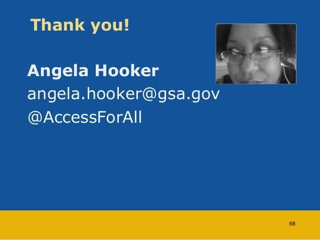 Thank you!  Angela Hooker  angela.hooker@gsa.gov  @AccessForAll  68